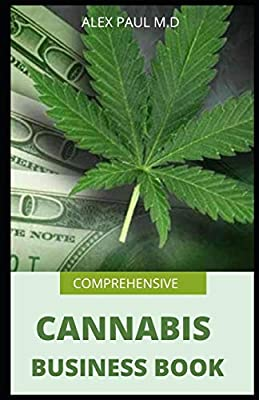 Comprehensive Cannabis Business Book: Prefect Guide On How To Grow Cannabis Indoor Or Outdoor Plus Ways To Succeed In Its Business by Independently published