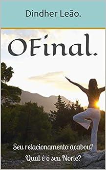 O Final.: Seu relacionamento acabou? Qual é o seu Norte? (Portuguese Edition) by [Dindher Leão.]