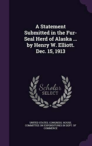 A Statement Submitted in the Fur-Seal Herd of Alaska ... by Henry W. Elliott. Dec. 15, 1913
