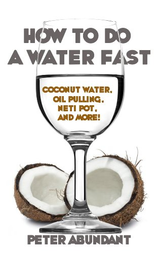 How To Do A Water Fast: Coconut Water Fasting, Oil Pulling, Neti Pot and More (Spiritual Book 1)