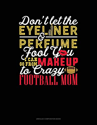 Don't Let The Eyeliner & Perfume Fool You I Can Go From Makeup To Crazy Football Mom: Unruled Composition Book