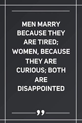 Men Marry Because They Are Tired; Women, Because They Are Curious; Both Are Disappointed: Blank Lined Notebook