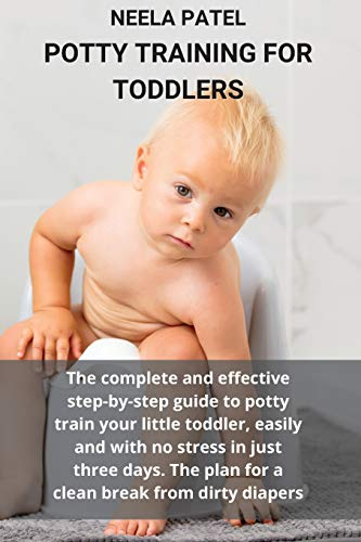POTTY TRAINING FOR TODDLERS: THE COMPLETE AND EFFECTIVE STEP-BY-STEP GUIDE TO POTTY TRAIN YOUR LITTLE TODDLER, EASILY AND WITH NO STRESS IN JUST THREE ... THE PLAN FOR A CLEAN BREAK FROM DIRTY DIAPERS