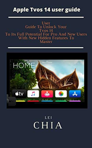 Apple Tvos 14 user guide: User Guide To Unlock Your Tvos 14 To Its Full Potential For Pro And New Users With New Hidden Features To Master (English Edition)
