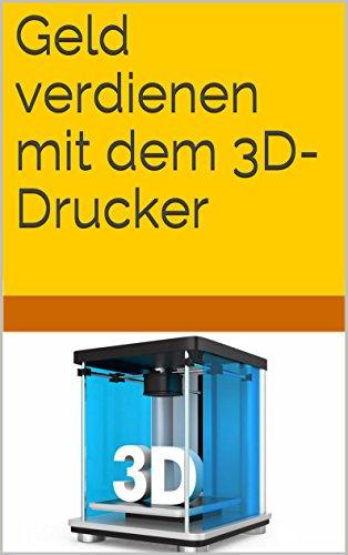 Geld verdienen mit dem 3D-Drucker