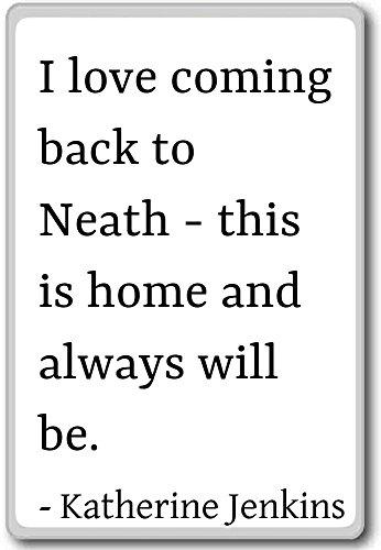 Ik hou ervan om terug te komen naar Neath - dit is thuis. - Katherine Jenkins citaten koelkast magneet