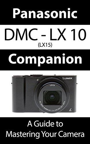Panasonic DMC - LX10 K / LX15 Companion: A Guide To Mastering Your Camera (English Edition)