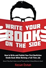 Write Your Book on the Side: How to Write and Publish Your First Nonfiction Kindle Book While Working a Full-Time Job (Eve...