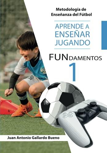 FUNdamentos.: APRENDE A ENSEÑAR, JUGANDO. Metodología de Enseñanza del Fútbol.