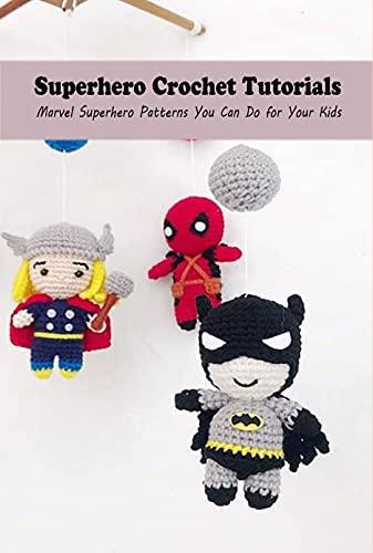 Superhero Crochet Tutorials: Marvel Superhero Patterns You Can Do for Your Kids: Crochet Marvel Superheros (English Edition)