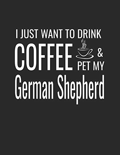 I Just Want To Drink Coffee And Pet My German Shepherd: College Ruled Dog Lined Notebook A Composition Journal Planner, Blank Diary