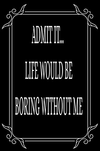 ADMIT IT... LIFE WOULD BE BORING WITHOUT ME: Funny relationship quotes, boyfriend-girlfriend gift idea. 6'X9' 109 page blank lined journal.