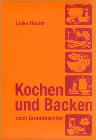 Kochen und Backen nach Grundrezepten: Illustrierte Ausgabe für Landwirtschaftsschulen, Berufsschulen...