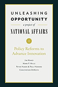 Unleashing Opportunity: Policy Reforms to Advance Innovation (Unleashing Opportunity: A Project of National Affairs Book 1) by [Jim Manzi, Mark P. Mills, Peter Huber, Paul Howard, Christopher DeMuth, Yuval Levin, Emily MacLean]