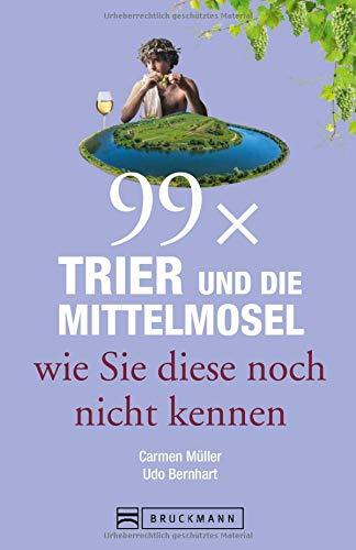 Bruckmann Reiseführer: 99 x Trier und die Mittelmosel wie Sie diese noch nicht kennen. 99x Kultur, Natur, Essen und Hotspots abseits der bekannten Highlights.