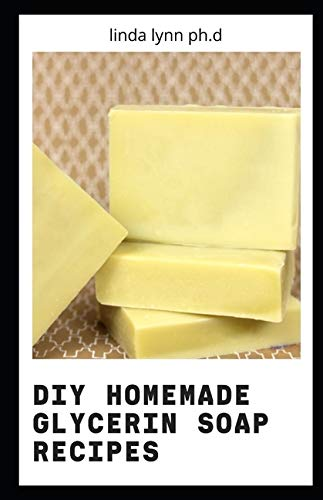 DIY Homemade Glycerin Soap Recipes: Prefecrt Guide For Homemade Melt and Pour Basic Glycerin Soaps From Natural Ingredients With Very Easy Simple Steps