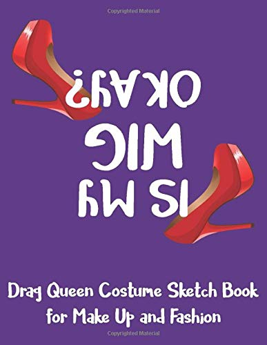 Drag Queen Costume Sketch Book for Make Up and Fashion: Dual Layout Notebook to Sketch Outfit and Makeup - Is My Wig OK ??? High Heel Shoes Purple (DQ 8.5