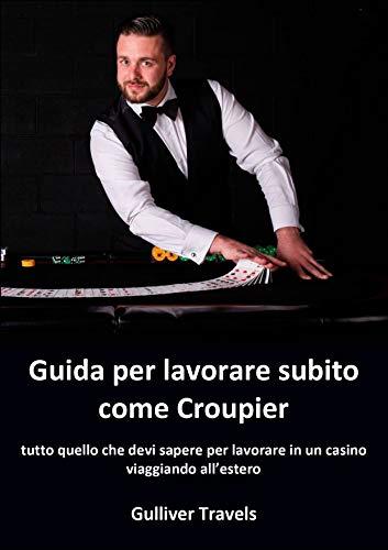 Guida per lavorare subito come croupier: tutto quello che devi sapere per lavorare in un casino viaggiando all'estero (Italian Edition)