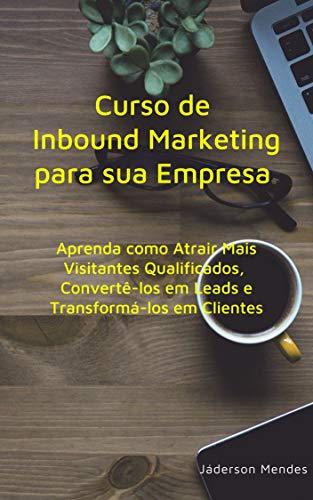 Curso de Inbound Marketing para sua Empresa: Aprenda como Atrair Mais Visitantes Qualificados, Convertê-los em Leads e Transformá-los em Clientes ...