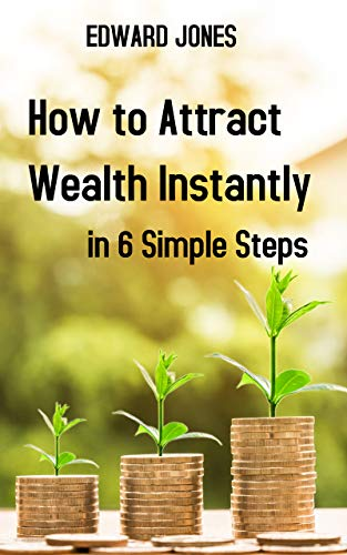 How to Attract Wealth Instantly in 6 Simple Steps: Learn how to attract wealth and good fortune using mind power. The secret of attracting wealth is the right mindset. (English Edition)