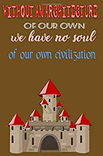 Without an architecture of our own we have no soul of our own civilization: Notebook Journal for Architectural Engineers t...