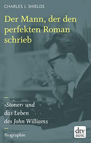 Der Mann, der den perfekten Roman schrieb: ›Stoner‹ und das Leben des John Williams, Biographie (German Edition)