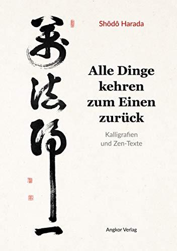 Alle Dinge kehren zum Einen zurück: Kalligrafie und Zen-Texte: Kalligrafien und Zen-Texte