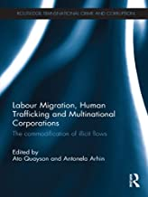Labour Migration, Human Trafficking and Multinational Corporations: The Commodification of Illicit Flows (Routledge Transnational Crime and Corruption Book 7)