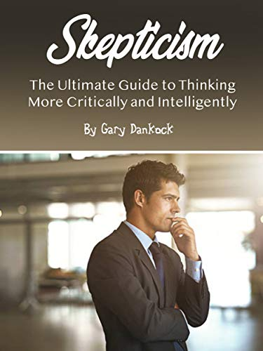 Skepticism: The Ultimate Guide to Thinking More Critically and Intelligently (English Edition)