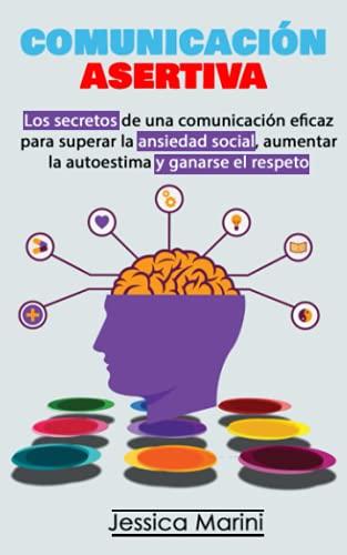 COMUNICACIÓN ASERTIVA: Los secretos de una comunicación eficaz para superar la ansiedad social, aumentar la autoestima y ganarse el respeto