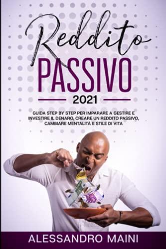 Reddito Passivo 2021: Guida completa per vivere di rendita raggiungendo la libertà finanziaria, cambiare mentalità, imparare a investire e gestire il denaro,capire come la tua mente può fare miracoli