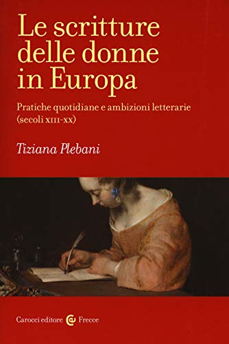 Le scritture delle donne in Europa. Pratiche quotidiane e ambizioni letterarie (secoli XIII-XX)