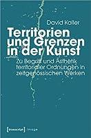 Territorien und Grenzen in der Kunst: Zu Begriff und Aesthetik territorialer Ordnungen in zeitgenoessischen Werken