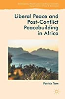 Liberal Peace and Post-Conflict Peacebuilding in Africa (Rethinking Peace and Conflict Studies)