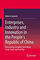 Enterprises, Industry and Innovation in the People's Republic of China: Questioning Socialism from Deng to the Trade and Tech War