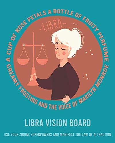 LIBRA VISION BOARD USE YOUR ZODIAC SUPERPOWERS AND MANIFEST THE LAW OF ATTRACTION: LIBRA A CUP OF ROSE PETALS A BOTTLE OF FRUITY PERFUME CREAMY FROSTING AND THE VOICE OF MARILYN MONROE