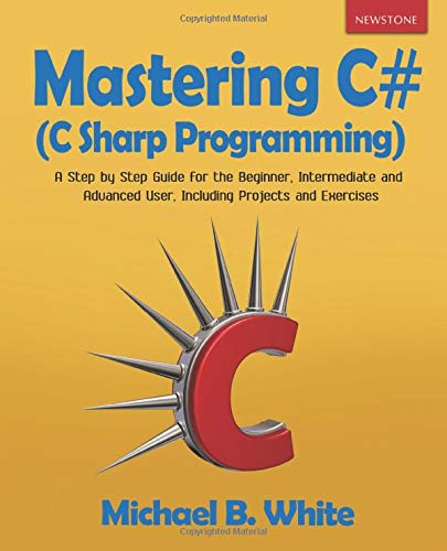 Mastering C# (C Sharp Programming): A Step by Step Guide for the Beginner, Intermediate and Advanced User, Including Projects and Exercises