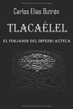 Paperback Tlacaélel el Forjador del Imperio Azteca (Spanish Edition) [Spanish] Book
