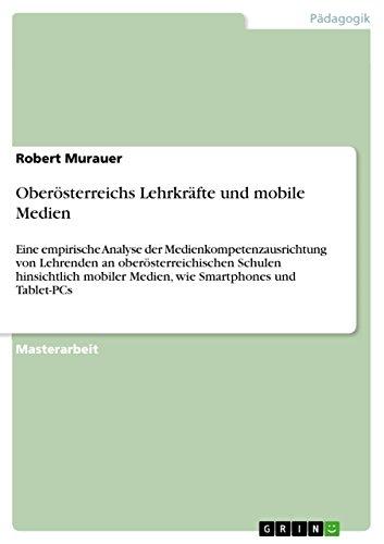 Oberösterreichs Lehrkräfte und mobile Medien: Eine empirische Analyse der Medienkompetenzausrichtung von Lehrenden an oberösterreichischen Schulen hinsichtlich ... Smartphones und Tablet-PCs (German Edition)