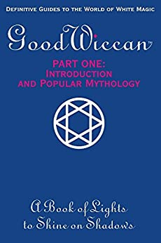 The Good Wiccan Part One: Introduction and Popular Mythology: White Witchcraft - The How-to Guides for the Beginning Solitary Practitioner. by [Mary-Margaret Stratton]