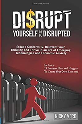 Disrupt Yourself Or Be Disrupted: Escape CONFORMITY, Reinvent Your Thinking and Thrive in an Era of Emerging Technologies and Economic Anxiety
