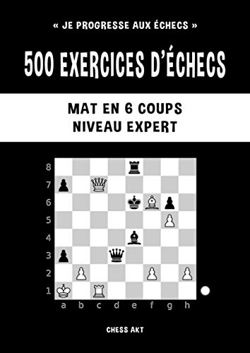 500 exercices d'échecs, Mat en 6 coups, Niveau Expert: Résolvez des problèmes d'échecs et améliorez vos compétences tactiques aux échecs