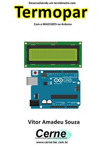 Desenvolvendo um termômetro com Termopar Com o MAX31855 no Arduino (Portuguese Edition)
