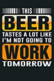 This Beer Tastes A Lot Like I M Not Going To Work Tomorrow: Notebook Planner - 6x9 inch Daily Planner Journal, To Do List Notebook, Daily Organizer, 114 Pages