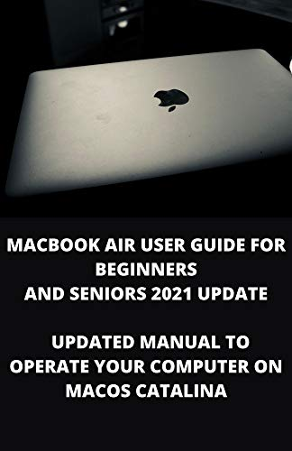 MACBOOK AIR USER GUIDE FOR BEGINNERS AND SENIORS 2021 UPDATE: Updated Manual To Operate Your Computer On Macos Catalina (English Edition)