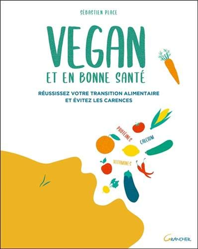 Vegan et en bonne santé - Réussissez votre transition alimentaire et évitez les carences
