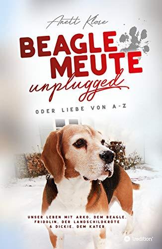 Beaglemeute unplugged - oder Liebe von A-Z: Unser Leben mit Arko, dem Beagle, Fridolin, der Landschildkröte & Dickie, dem Kater (German Edition)