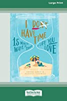 I Don't Have Time: 15-Minute Ways to Shape a Life You Love (16pt Large Print Edition)