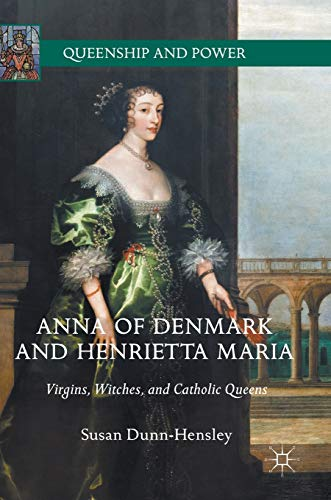 Anna of Denmark and Henrietta Maria: Virgins, Witches, and Catholic Queens (Queenship and Power)