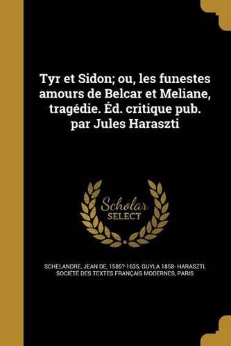 Tyr et Sidon; ou, les funestes amours de Belcar et Meliane, tragédie. Éd. critique pub. par Jules Haraszti (French Edition)
